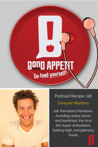 118. Persistent Intentions, Avoiding undue stress and hardships, the Acai the Super Antioxidant, Getting high, and gateway foods with Dwayne Martens